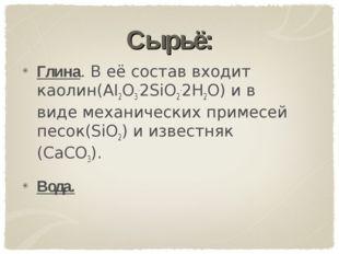 Сырьё: Глина. В её состав входит каолин(AI2O3.2SiO2.2H2O) и в виде механическ