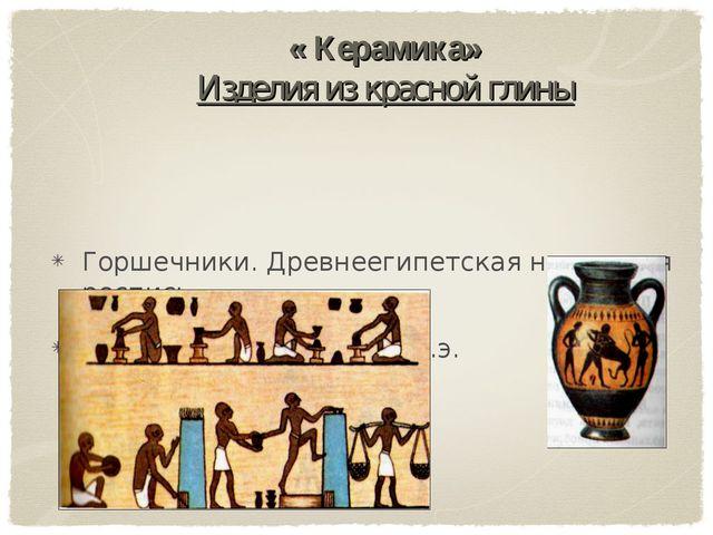 « Керамика» Изделия из красной глины Горшечники. Древнеегипетская настенная р...