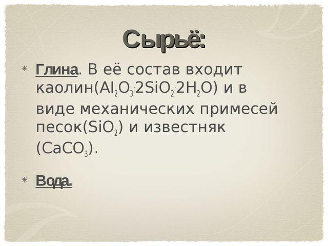 Сырьё: Глина. В её состав входит каолин(AI2O3.2SiO2.2H2O) и в виде механическ...