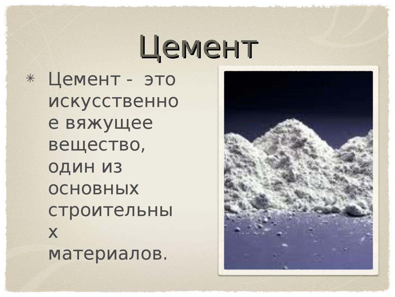 Цемент Цемент - это искусственное вяжущее вещество, один из основных строител...