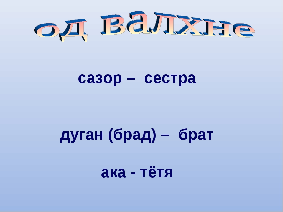 сазор – сестра дуган (брад) – брат ака - тётя