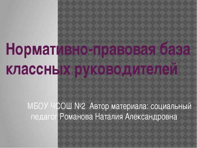 Нормативно-правовая база классных руководителей МБОУ ЧСОШ №2 Автор материала:...