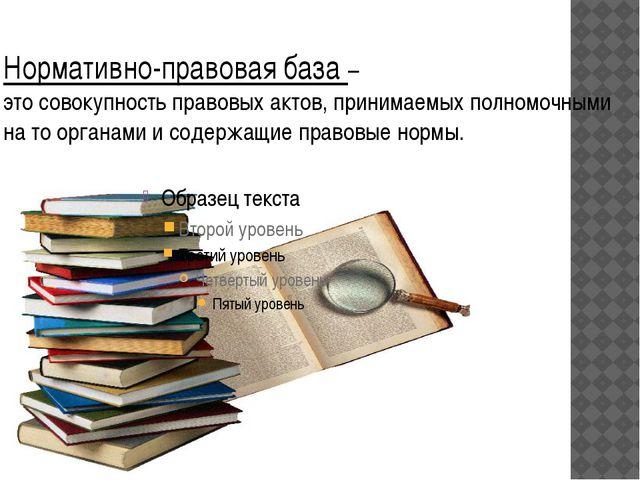 Нормативно-правовая база – это совокупность правовых актов, принимаемых полно...