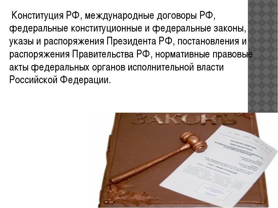 Конституция РФ, международные договоры РФ, федеральные конституционные и фед...
