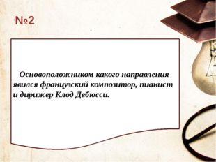 №2 Основоположником какого направления явился французский композитор, пианис