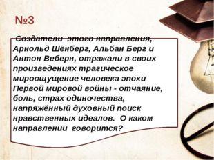№3 Создатели этого направления, Арнольд Шёнберг, Альбан Берг и Антон Веберн,
