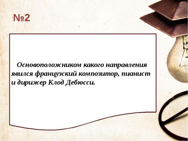 №2 Основоположником какого направления явился французский композитор, пианис...