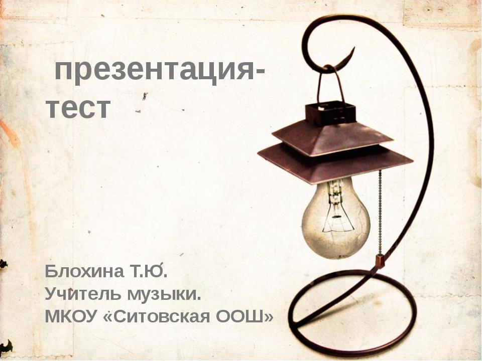 презентация- тест Блохина Т.Ю. Учитель музыки. МКОУ «Ситовская ООШ»