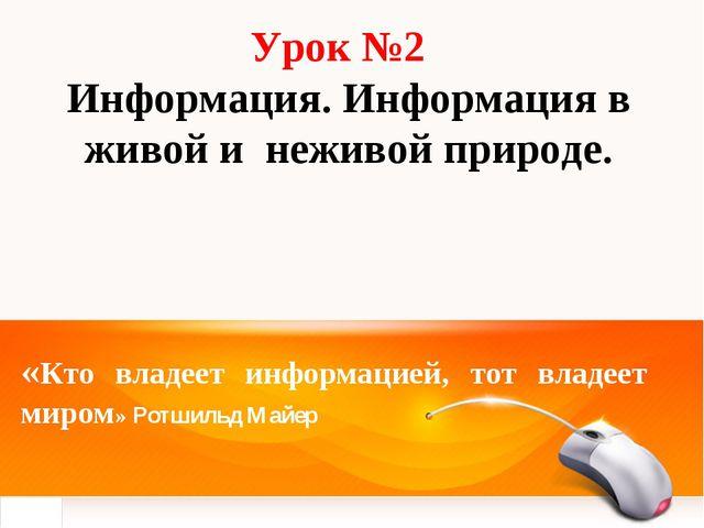 Урок №2 Информация. Информация в живой и неживой природе. «Кто владеет информ...