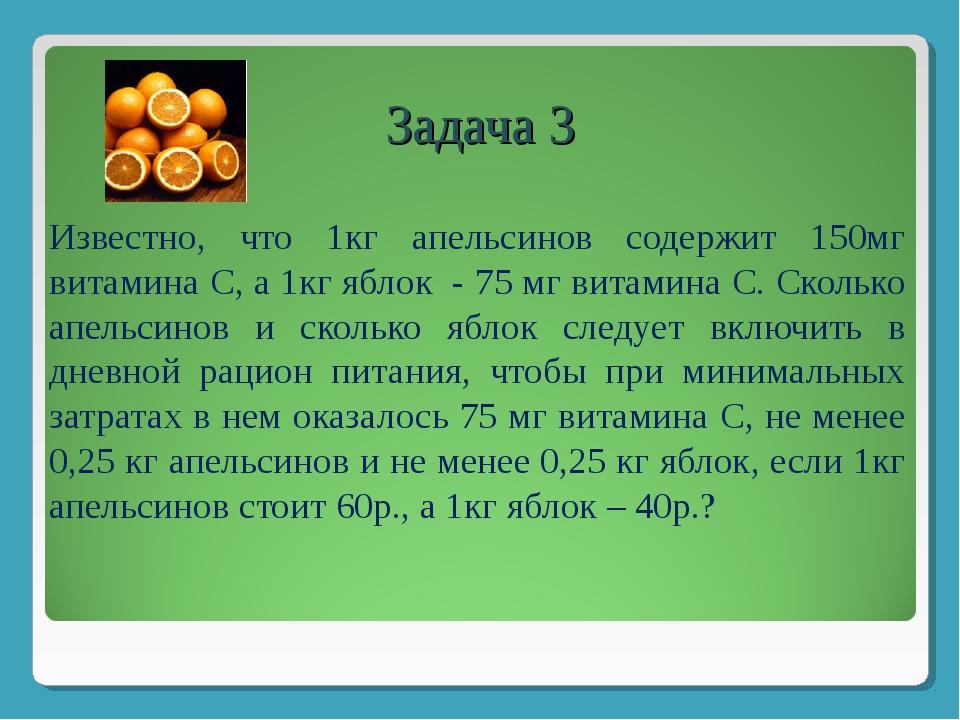 Задача 3 Известно, что 1кг апельсинов содержит 150мг витамина С, а 1кг яблок...