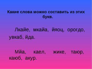 Какие слова можно составить из этих букв. Лкайе, мкайа, йяоц, орогдо, увк
