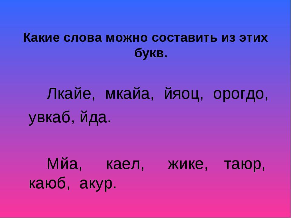 Какие слова можно составить из этих букв. Лкайе, мкайа, йяоц, орогдо, увк...