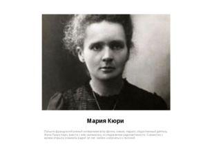 Мария Кюри Польско-французский учёный-экспериментатор (физик, химик), педагог