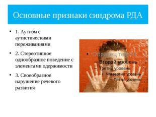 Основные признаки синдрома РДА 1. Аутизм с аутистическими переживаниями 2. Ст