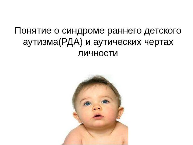 Понятие о синдроме раннего детского аутизма(РДА) и аутических чертах личности
