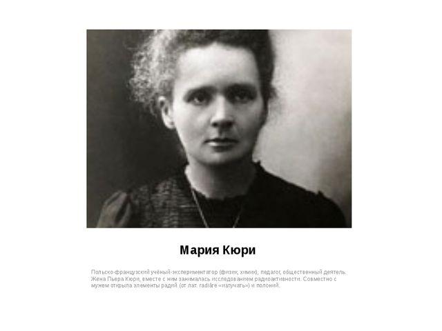 Мария Кюри Польско-французский учёный-экспериментатор (физик, химик), педагог...