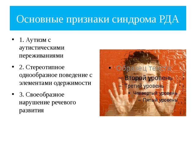 Основные признаки синдрома РДА 1. Аутизм с аутистическими переживаниями 2. Ст...