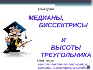 Тема урока: МЕДИАНЫ, БИССЕКТРИСЫ И ВЫСОТЫ ТРЕУГОЛЬНИКА Цель урока: ввести по