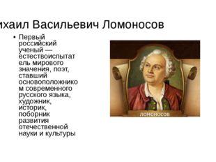 Михаил Васильевич Ломоносов Первый российский ученый —естествоиспытатель миро