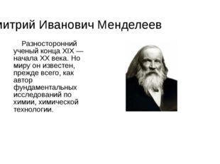 Дмитрий Иванович Менделеев Разносторонний ученый конца XIX — начала XX века.