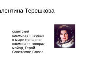 Валентина Терешкова Валенти́на Влади́мировна Терешко́ва— советский космонавт,