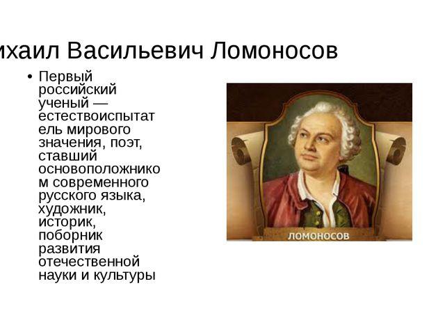 Михаил Васильевич Ломоносов Первый российский ученый —естествоиспытатель миро...