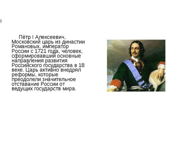 Пётр I Пётр I Алексеевич, Московский царь из династии Романовых, император Р...