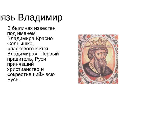 Князь Владимир В былинах известен под именем Владимира Красно Солнышко, «ласк...