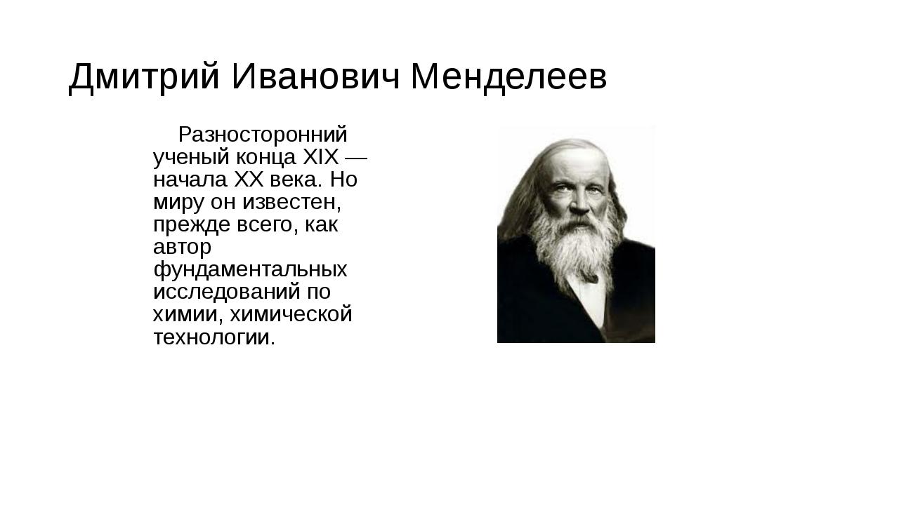 Дмитрий Иванович Менделеев Разносторонний ученый конца XIX — начала XX века....