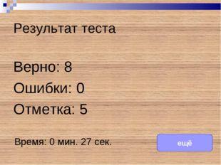 Результат теста Верно: 8 Ошибки: 0 Отметка: 5 Время: 0 мин. 27 сек. ещё испра