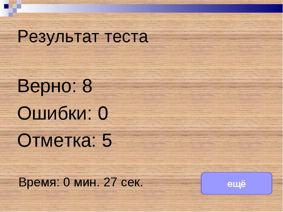 Результат теста Верно: 8 Ошибки: 0 Отметка: 5 Время: 0 мин. 27 сек. ещё испра...
