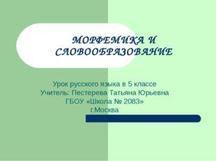 МОРФЕМИКА И СЛОВООБРАЗОВАНИЕ Урок русского языка в 5 классе Учитель: Пестерев