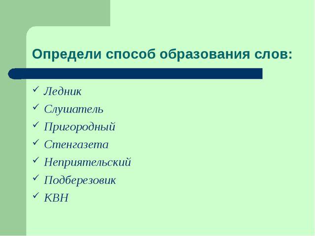 Определи способ образования слов: Ледник Слушатель Пригородный Стенгазета Неп...