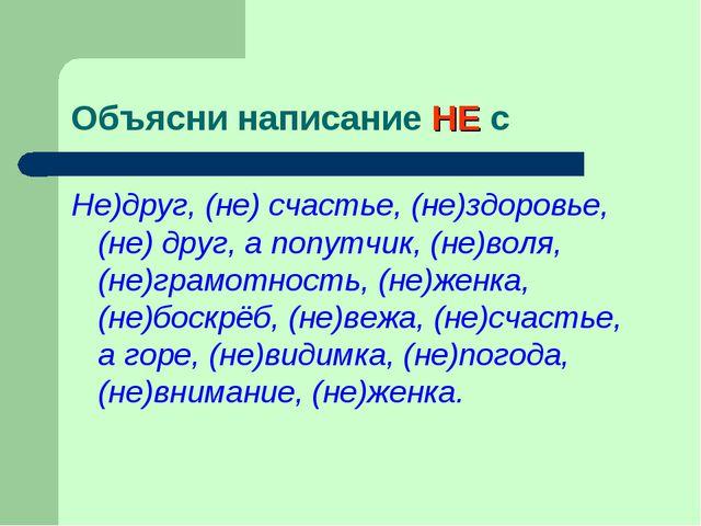 Объясни написание НЕ с Не)друг, (не) счастье, (не)здоровье, (не) друг, а попу...