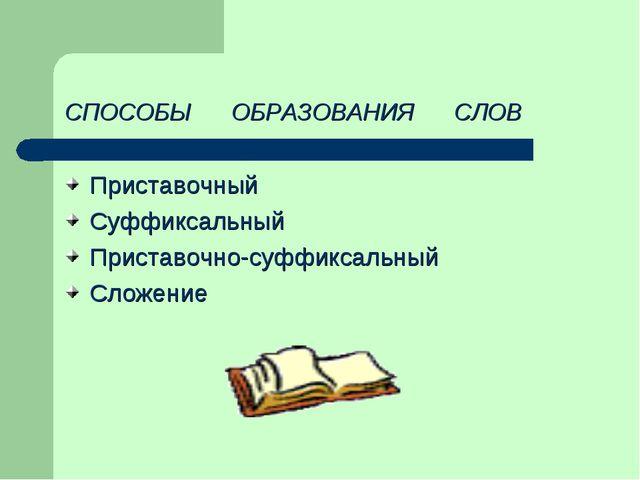 СПОСОБЫ ОБРАЗОВАНИЯ СЛОВ Приставочный Суффиксальный Приставочно-суффиксальный...