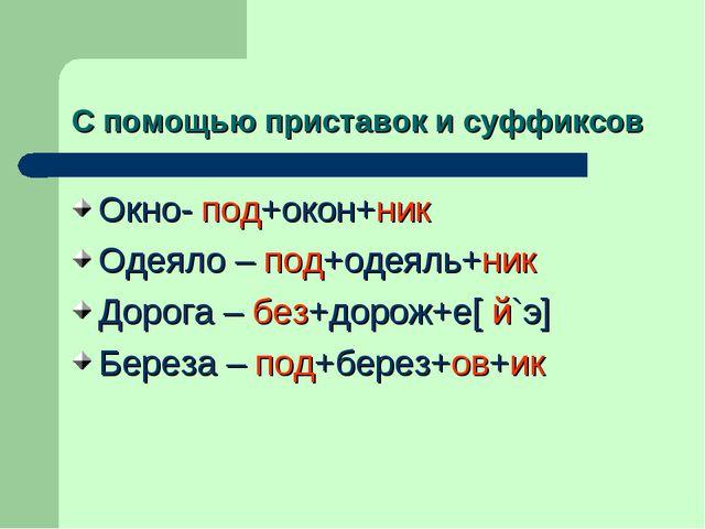 С помощью приставок и суффиксов Окно- под+окон+ник Одеяло – под+одеяль+ник До...
