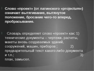 Слово «проект» (от латинского «projectum») означает вытягивание, вытянутое по