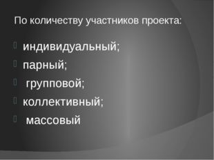 По количеству участников проекта: индивидуальный; парный; групповой; коллекти