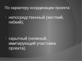 По характеру координации проекта: непосредственный (жесткий, гибкий); скрытны