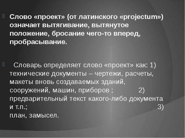 Слово «проект» (от латинского «projectum») означает вытягивание, вытянутое по...
