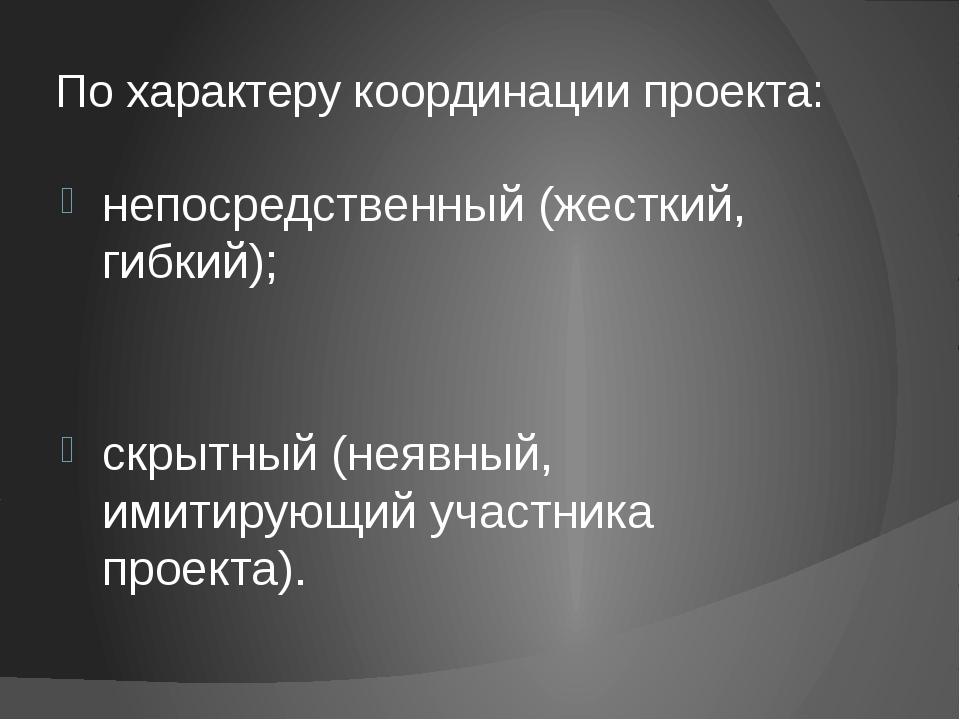 По характеру координации проекта: непосредственный (жесткий, гибкий); скрытны...
