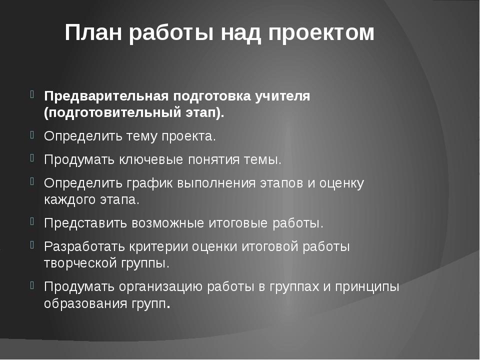 План работы над проектом Предварительная подготовка учителя (подготовительный...