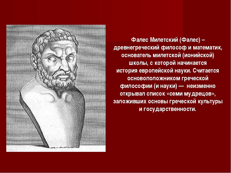 Фалес Милетский (Фалес) –древнегреческийфилософ и математик, основательмиле...