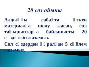 Алдыңғы сабақта өткен материалға шолу жасап, сол тақырыптарға байланысты 20 с