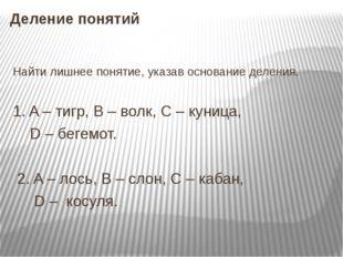 Деление понятий Найти лишнее понятие, указав основание деления. 1. A – тигр,