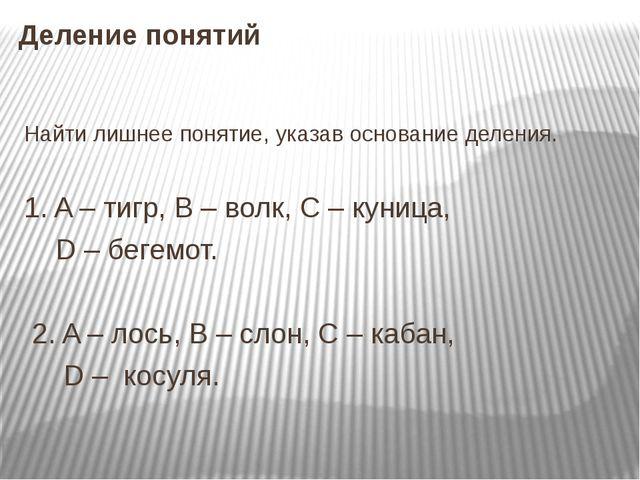 Деление понятий Найти лишнее понятие, указав основание деления. 1. A – тигр,...