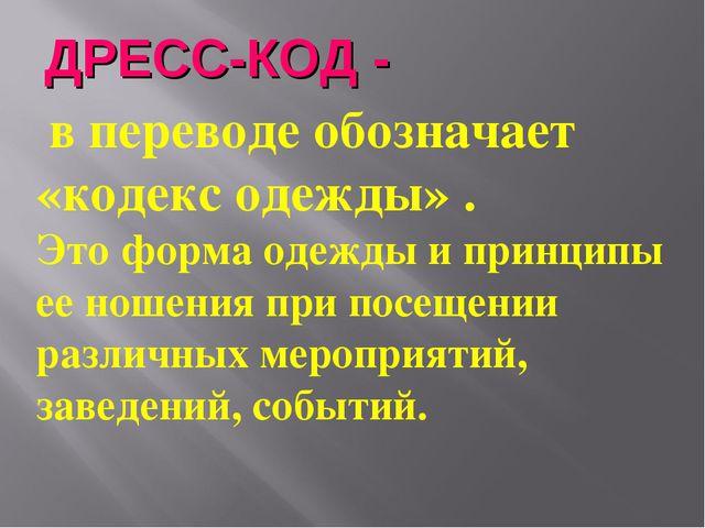 ДРЕСС-КОД - в переводе обозначает «кодекс одежды» . Это форма одежды и принци...