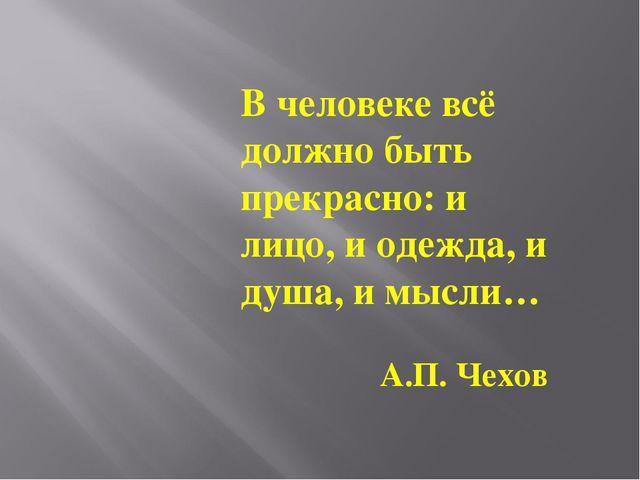 В человеке всё должно быть прекрасно: и лицо, и одежда, и душа, имысли… А.П....