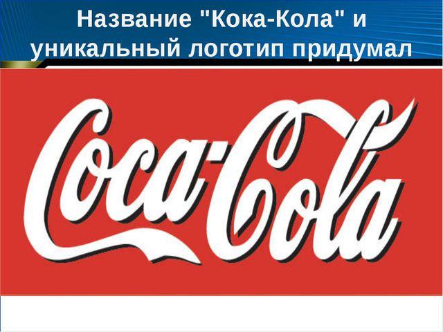"""Название """"Кока-Кола"""" и уникальный логотип придумал Фрэнк Робинсон"""