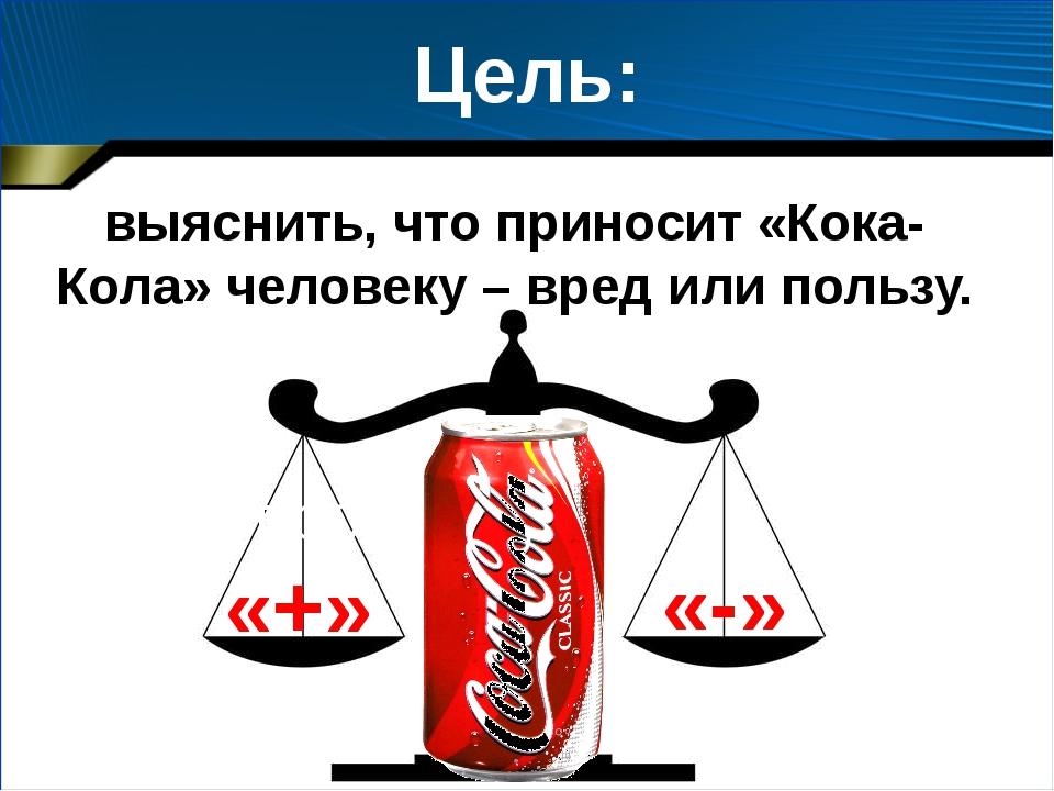 Цель проекта: Цель: выяснить, что приносит «Кока-Кола» человеку – вред или по...